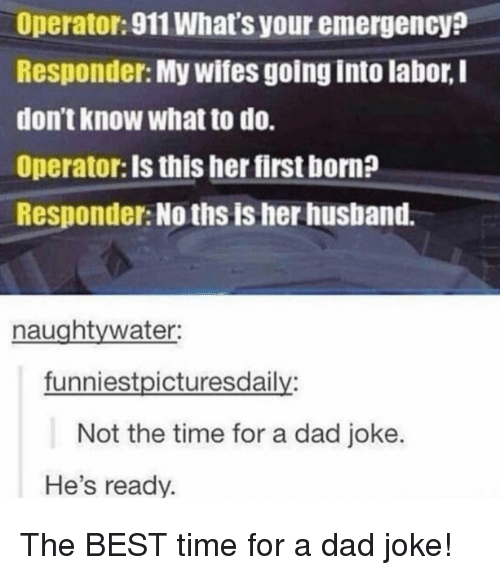 Best Time: Operator:911 What's your emergency?  Responder: My wifes going into labor, I  don't know what to do.  Operator: Is this her first born?  Responder: No ths is her husband.  naughtywater:  funniestpicturesdaily:  Not the time for a dad joke.  He's ready. The BEST time for a dad joke!