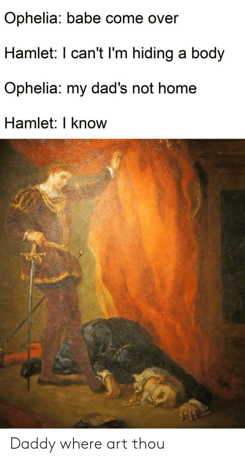 Hamlet: Ophelia: babe come over  Hamlet: I can't l'm hiding a body  Ophelia: my dad's not home  Hamlet: I know Daddy where art thou
