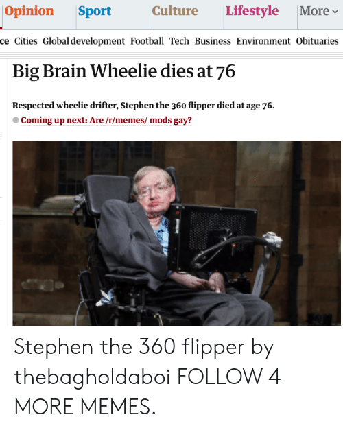 Dank, Football, and Memes: Opinion  Culture  Lifestyle  Sport  More  ce Cities Global development Football Tech Business Environment Obituaries  Big Brain Wheelie dies at 76  Respected wheelie drifter, Stephen the 360 flipper died at age 76.  Coming up next: Are /r/memes/ mods gay? Stephen the 360 flipper by thebagholdaboi FOLLOW 4 MORE MEMES.