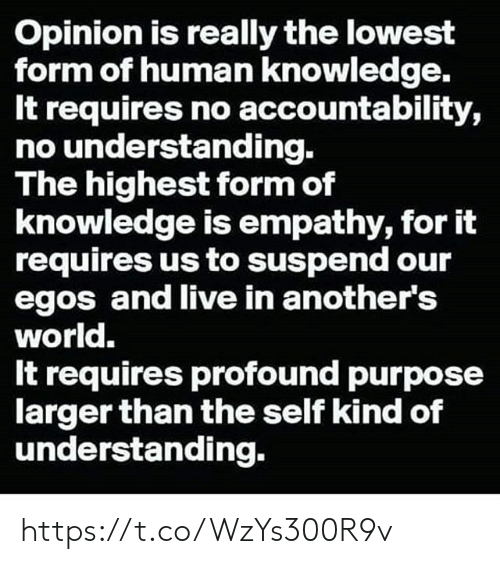 Memes, Empathy, and Live: Opinion is really the lowest  form of human knowledge.  It requires no accountability,  no understanding.  The highest form of  knowledge is empathy, for it  requires us to suspend our  egos and live in another's  world.  It requires profound purpose  larger than the self kind of  understanding. https://t.co/WzYs300R9v