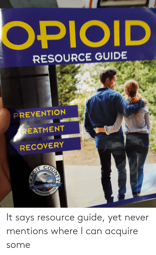 Dank Memes, Never, and Washington: OPIOID  RESOURCE GUIDE  PREVENTION  REATMENT  RECOVERY  Serving With Pride  WASHINGTON  COUNTIY  SKAGIT It says resource guide, yet never mentions where I can acquire some