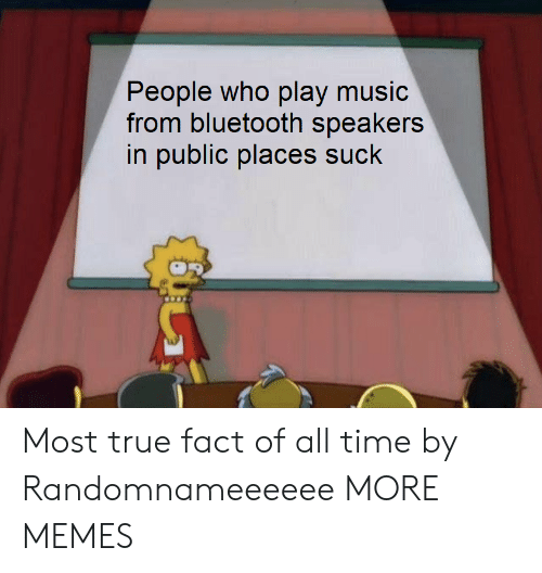 Play Music: ople who play music  from bluetooth speakers  in public places suck  Pe Most true fact of all time by Randomnameeeeee MORE MEMES