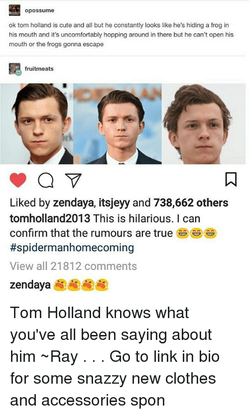 Confirmated: opossume  ok tom holland is cute and all but he constantly looks like he's hiding a frog in  his mouth and it's uncomfortably hopping around in there but he can't open his  mouth or the frogs gonna escape  fruitmeats  Liked by zendaya, itsjeyy and 738,662 others  tomholland2013 This is hilarious. I can  confirm that the rumours are true an  #spidermanhomecoming  View all 21812 comments  zendaya Tom Holland knows what you've all been saying about him ~Ray . . . Go to link in bio for some snazzy new clothes and accessories spon