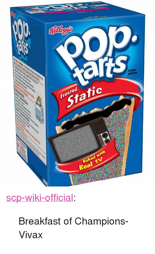 """scp: opp  taris  toaster  Frosted  Static  Baked with  Real <p><a href=""""http://scp-wiki-official.tumblr.com/post/173929299053/breakfast-of-champions-vivax"""" class=""""tumblr_blog"""">scp-wiki-official</a>:</p><blockquote><p>Breakfast of Champions- Vivax</p></blockquote>"""