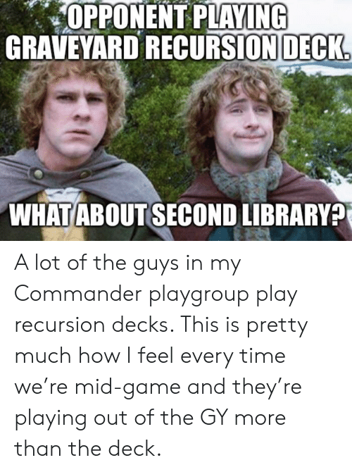 Game, Library, and Time: OPPONENT PLAYING  GRAVEYARD RECURSION DECK  WHATABOUTSECOND LIBRARY? A lot of the guys in my Commander playgroup play recursion decks. This is pretty much how I feel every time we're mid-game and they're playing out of the GY more than the deck.