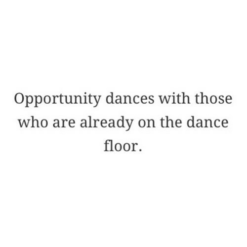 Opportunity, Dance, and Who: Opportunity dances with those  who are already on the dance  floor.