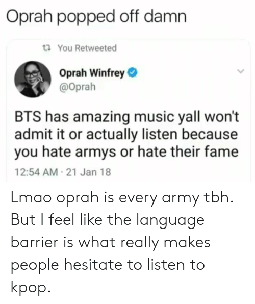 Lmao, Music, and Oprah Winfrey: Oprah popped off damn  ti You Retweeted  Oprah Winfrey  @oprah  BTS has amazing music yall won't  admit it or actually listen because  you hate armys or hate their fame  12:54 AM-21 Jan 18 Lmao oprah is every army tbh. But I feel like the language barrier is what really makes people hesitate to listen to kpop.