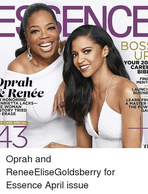 frc: Oprah  Renee  N HONORING  NRIETTA LACKS-  E WOMAN  STORY TRIE  ERASE  F-CARE SPECIAL  BOS  UF  YOUR 20  CAREE  BIBI  FIND  MENT  LAUNCH  BUSINE  LEARN FRC  A MASTER  THE POW  GAI  TI Oprah and ReneeEliseGoldsberry for Essence April issue
