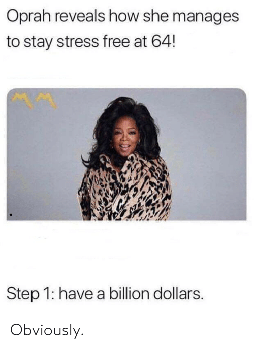 Oprah Winfrey: Oprah reveals how she manages  to stay stress free at 64!  Step 1: have a billion dollars. Obviously.