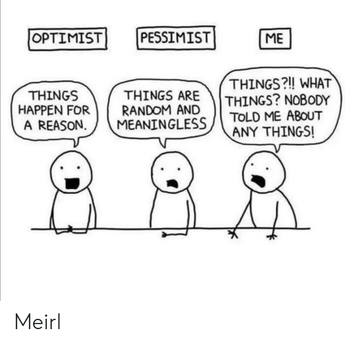 Reason, MeIRL, and Random: OPTIMIST  PESSIMIST  ME  THINGS?! WHAT  THINGS? NOBODY  TOLD ME ABOUT  ANY THINGS!  THINGS ARE  RANDOM AND  MEANINGLESS  THINGS  HAPPEN FOR  A REASON Meirl