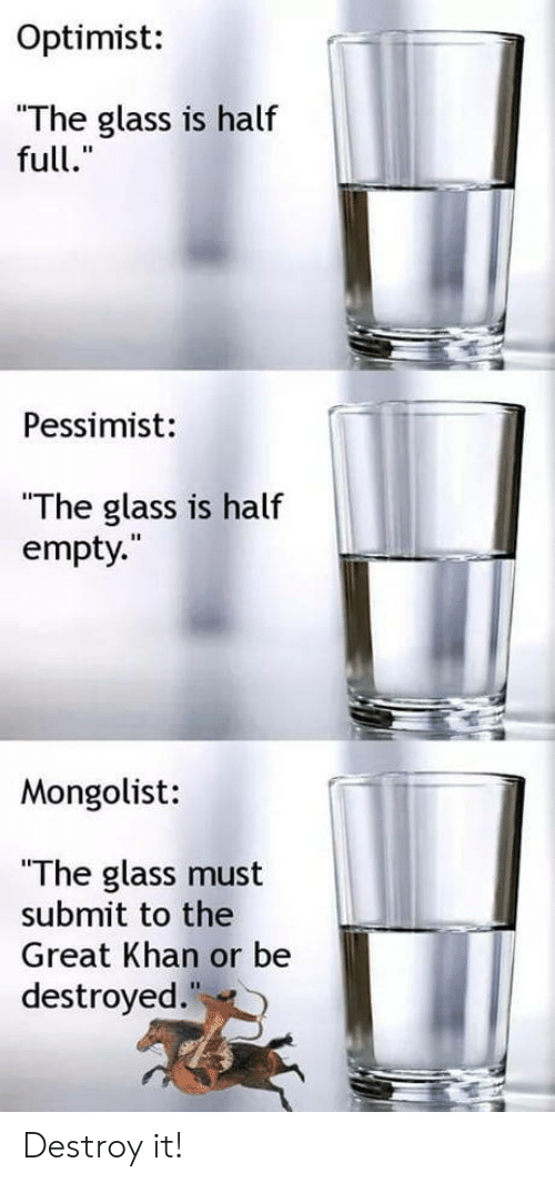 """pessimist: Optimist:  The glass is half  full.""""  Pessimist:  """"The glass is half  empty.  Mongolist:  """"The glass must  submit to the  Great Khan or be  destroyed Destroy it!"""