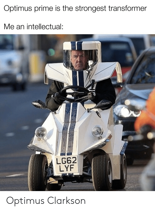 intellectual: Optimus prime is the strongest transformer  Me an intellectual:  LG62  LYF Optimus Clarkson