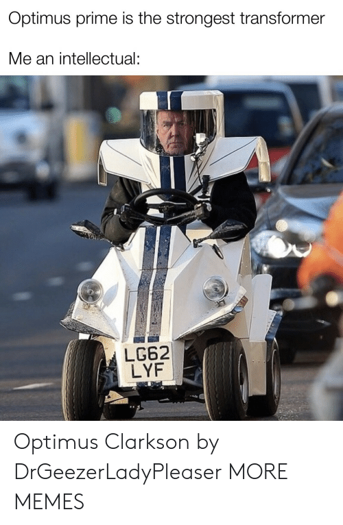 transformer: Optimus prime is the strongest transformer  Me an intellectual:  LG62  LYF Optimus Clarkson by DrGeezerLadyPleaser MORE MEMES