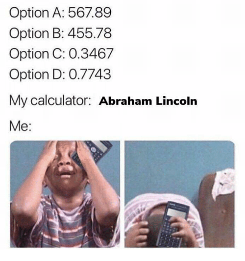 Abraham Lincoln, Abraham, and Calculator: Option A: 567.89  Option B: 455.78  Option C: 0.3467  Option D: 0.7743  My calculator: Abraham Lincoln  Me: