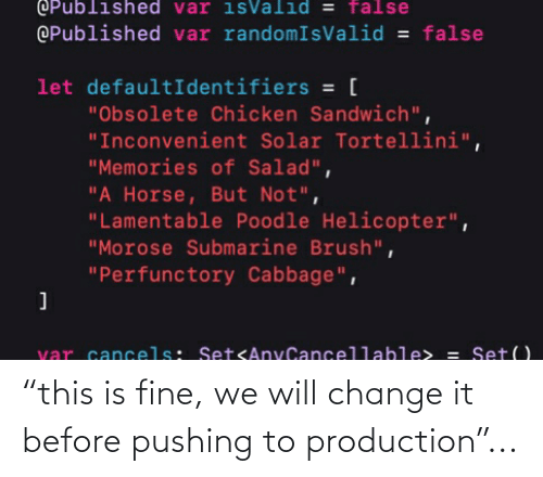 """var: OPublished var isValid = false  @Published var randomIsValid = false  let defaultIdentifiers = [  """"Obsolete Chicken Sandwich"""",  """"Inconvenient Solar Tortellini"""",  """"Memories of Salad"""",  """"A Horse, But Not"""",  """"Lamentable Poodle Helicopter"""",  """"Morose Submarine Brush"""",  """"Perfunctory Cabbage"""",  var cancels: SetsAnyCancellable> = Set() """"this is fine, we will change it before pushing to production""""..."""