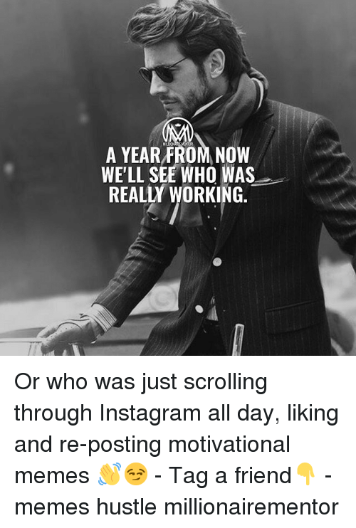 Instagram, Memes, and 🤖: OR  A YEAR FROM NOW  WE'LL SEE WHO WAS  REALLY WORKING. Or who was just scrolling through Instagram all day, liking and re-posting motivational memes 👋😏 - Tag a friend👇 - memes hustle millionairementor