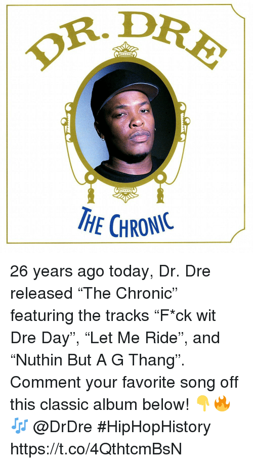"""Dr. Dre: OR.D  HE CHRONIC 26 years ago today, Dr. Dre released """"The Chronic"""" featuring the tracks """"F*ck wit Dre Day"""", """"Let Me Ride"""", and """"Nuthin But A G Thang"""". Comment your favorite song off this classic album below! 👇🔥🎶 @DrDre #HipHopHistory https://t.co/4QthtcmBsN"""