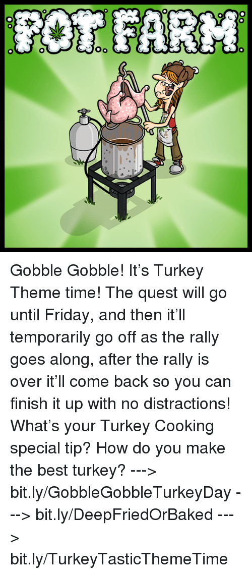 gobble gobble: OR FARM  本  00  00-0 Gobble Gobble! It's Turkey Theme time! The quest will go until Friday, and then it'll temporarily go off as the rally goes along, after the rally is over it'll come back so you can finish it up with no distractions!   What's your Turkey Cooking special tip? How do you make the best turkey?  ---> bit.ly/GobbleGobbleTurkeyDay ---> bit.ly/DeepFriedOrBaked ---> bit.ly/TurkeyTasticThemeTime