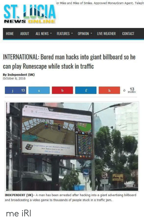 stuck in traffic: or Miles and Miles of Smiles. Approved MoneyGram Agent. Teleph  ST. LUCIA  NEMS  HOME ABOUT ALL NEWS- FEATURES- OPINION. LIVE WEATHER CONTACT  INTERNATIONAL: Bored man hacks into giant billboard so he  can play Runescape while stuck in traffic  By Independent (UK)  October 6, 2016  13  o 13  SHARES  INDEPENDENT (UK)- A man has been arrested after hacking into a giant advertising billboard  and broadcasting a video game to thousands of people stuck in a traffic jam. me iRl
