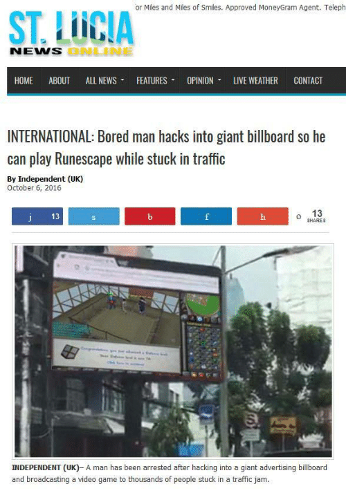 hacking: or Miles and Miles of Smiles. Approved MoneyGram Agent. Teleph  ST. LUCIA  NENS  ONLNE  HOME ABOUT ALL NEWS ▼ FEATURES ▼ OPINION, LIVE WEATHER CONTACT  INTERNATIONAL: Bored man hacks into giant billboard so he  can play Runescape while stuck in traffic  By Independent (UK)  October 6, 2016  13  o 13  HARES  INDEPENDENT (UK)- A man has been arrested after hacking into a giant advertising billboard  and broadcasting a video game to thousands of people stuck in a traffic jam.
