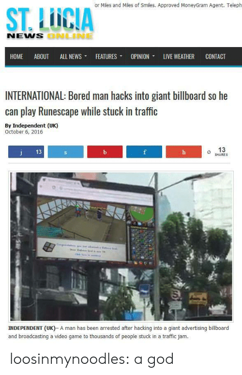 hacking: or Miles and Miles of Smiles. Approved MoneyGram Agent. Teleph  ST. LUCIA  NENS  ONLNE  HOME ABOUT ALL NEWS ▼ FEATURES ▼ OPINION, LIVE WEATHER CONTACT  INTERNATIONAL: Bored man hacks into giant billboard so he  can play Runescape while stuck in traffic  By Independent (UK)  October 6, 2016  13  o 13  HARES  INDEPENDENT (UK)- A man has been arrested after hacking into a giant advertising billboard  and broadcasting a video game to thousands of people stuck in a traffic jam. loosinmynoodles: a god