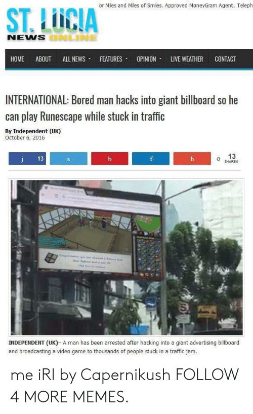stuck in traffic: or Miles and Miles of Smiles. Approved MoneyGram Agent. Teleph  ST.LICIA  NEWS BNLINE  НОМE  ABOUT  ALL NEWS  FEATURES  OPINION  LIVE WEATHER  CONTACT  INTERNATIONAL: Bored man hacks into giant billboard so he  can play Runescape while stuck in traffic  By Independent (UK)  October 6, 2016  13  j  13  b  f  h  SHARES  INDEPENDENT (UK)- A man has been arrested after hacking into a giant advertising billboard  and broadcasting a video game to thousands of people stuck in a traffic jam. me iRl by Capernikush FOLLOW 4 MORE MEMES.
