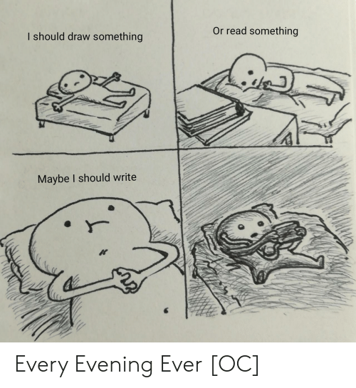 Evening, Read, and Maybe: Or read something  I should draw something  Maybe I should write Every Evening Ever [OC]