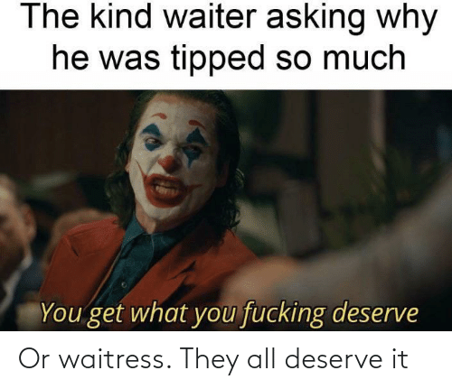 waitress: Or waitress. They all deserve it