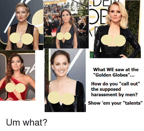 "Golden Globes: OR  What WE saw at the  ""Golden Globes"".  How do you ""call out""  the supposed  harassment by men?  Show 'em your ""talents"" <p>Um what?</p>"