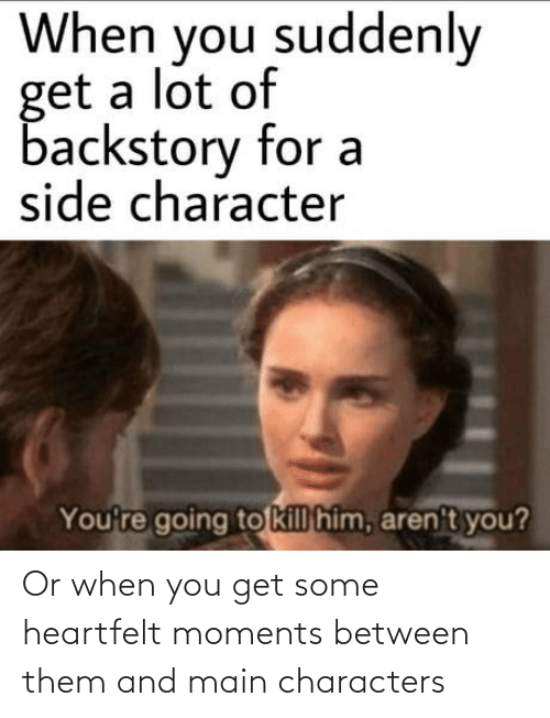 You Get: Or when you get some heartfelt moments between them and main characters