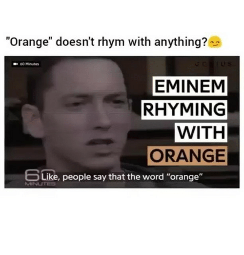 "rhyming: ""Orange"" doesn't rhym with anything?  60 Minutes  EMINEM  RHYMING  WITH  ORANGE  bLike, people say that the word ""orange"""