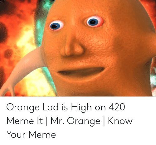 Orange Lad: Orange Lad is High on 420 Meme It | Mr. Orange | Know Your Meme