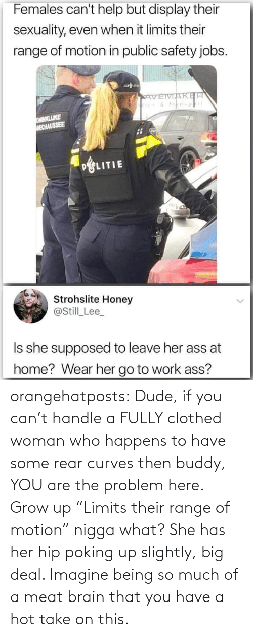 "much: orangehatposts: Dude, if you can't handle a FULLY clothed woman who happens to have some rear curves then buddy, YOU are the problem here. Grow up   ""Limits their range of motion"" nigga what? She has her hip poking up slightly, big deal. Imagine being so much of a meat brain that you have a hot take on this."