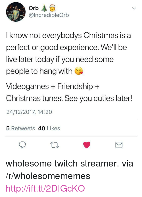 "Christmas, Twitch, and Good: Orb  @IncredibleOrb  I know not everybodys Christmas is a  perfect or good experience. We'll be  live later today if you need some  people to hang with  Videogames + Friendship +  Christmas tunes. See you cuties later!  24/12/2017, 14:20  5 Retweets 40 Likes <p>wholesome twitch streamer. via /r/wholesomememes <a href=""http://ift.tt/2DIGcKO"">http://ift.tt/2DIGcKO</a></p>"