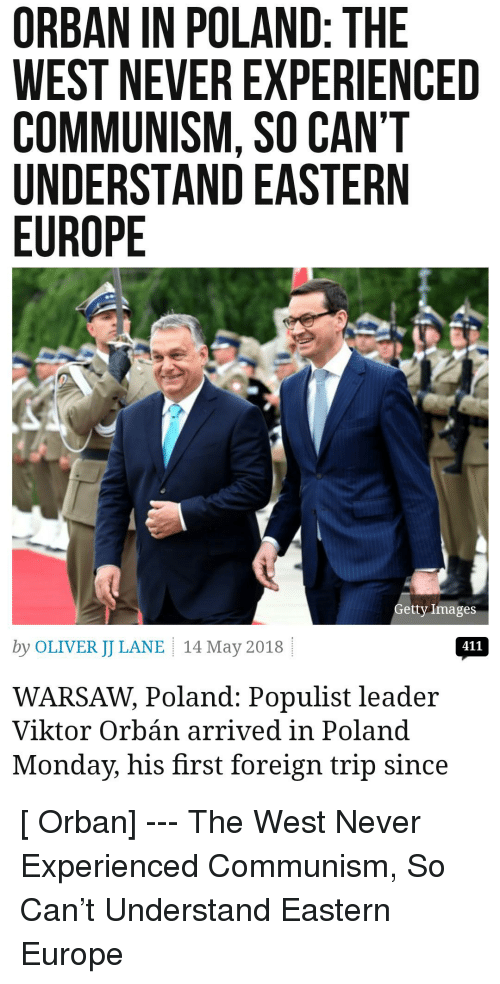 Calvin Johnson, Europe, and Images: ORBAN IN POLAND: THE  WEST NEVER EXPERIENCED  COMMUNISM, SO CAN'T  UNDERSTAND EASTERN  EUROPE  etty Images  by OLIVER JJ LANE 14 May 2018  411  WARSAW, Poland: Populist leader  Viktor Orbán arrived in Poland  Monday, his first foreign trip since [ Orban] --- The West Never Experienced Communism, So Can't Understand Eastern Europe
