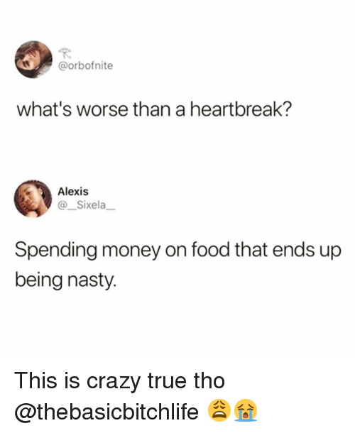 Crazy, Food, and Funny: @orbofnite  what's worse than a heartbreak?  Alexis  Sixela  Spending money on food that ends up  being nasty. This is crazy true tho @thebasicbitchlife 😩😭