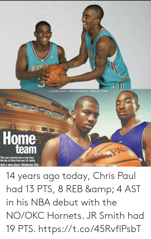 J R Smith: ORD  ENTER  Home  team  PAI  This year,Hornets have a new face:  the due of Chris Paud and J.R. Smith  And a new place: Oklahoma City. 14 years ago today, Chris Paul had 13 PTS, 8 REB & 4 AST in his NBA debut with the NO/OKC Hornets.   JR Smith had 19 PTS. https://t.co/45RvflPsbT