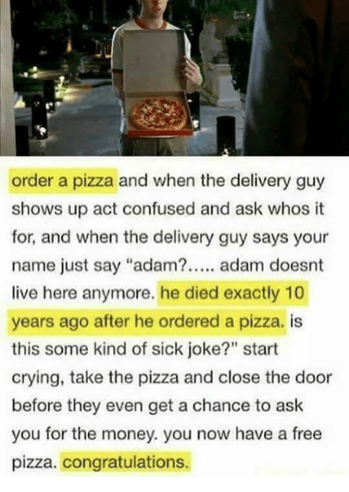 """Adamated: order a pizza and when the delivery guy  shows up act confused and ask whos t  for, and when the delivery guy says your  name just say """"adam?. adam doesnt  live here anymore. he died exactly 10  years ago after he ordered a pizza. is  this some kind of sick joke?"""" start  crying, take the pizza and close the door  before they even get a chance to ask  you for the money. you now have a free  pizza. congratulations."""