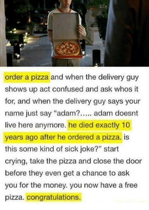 """Adamated: order a pizza and when the delivery guy  shows up act confused and ask whos it  for, and when the delivery guy says your  name just say """"adam?. adam doesnt  live here anymore. he died exactly 10  years ago after he ordered a pizza. is  this some kind of sick joke?"""" start  crying, take the pizza and close the door  before they even get a chance to ask  you for the money. you now have a free  pizza. congratulations.  90"""
