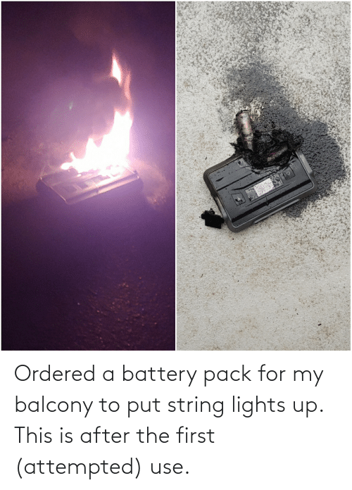 lights: Ordered a battery pack for my balcony to put string lights up. This is after the first (attempted) use.