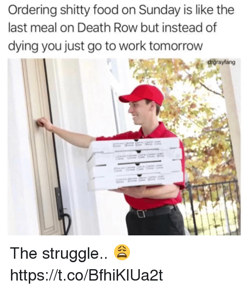 Food, Struggle, and Work: Ordering shitty food on Sunday is like the  last meal on Death Row but instead of  dying you just go to work tomorrow  drgraytang The struggle.. 😩 https://t.co/BfhiKlUa2t
