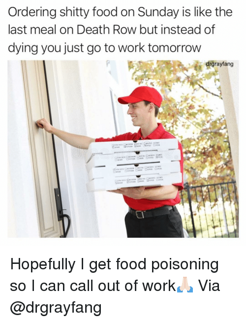 Food, Funny, and Work: Ordering shitty food on Sunday is like the  last meal on Death Row but instead of  dying you just go to work tomorrow  drgrayfang Hopefully I get food poisoning so I can call out of work🙏🏻 Via @drgrayfang