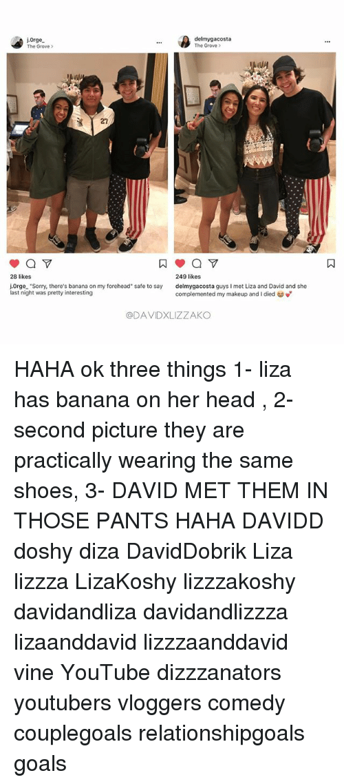 """Goals, Head, and Makeup: ore  delmygacosta  The Grove >  The Grove >  27  249 likes  delmygacosta guys I met Liza and David and she  complemented my makeup and i died to  28 likes  j.0rge. """"Sorry, there's banana on my forehead"""" safe to say  last night was pretty interesting  @DAVIDXLIZZAKO HAHA ok three things 1- liza has banana on her head , 2- second picture they are practically wearing the same shoes, 3- DAVID MET THEM IN THOSE PANTS HAHA DAVIDD doshy diza DavidDobrik Liza lizzza LizaKoshy lizzzakoshy davidandliza davidandlizzza lizaanddavid lizzzaanddavid vine YouTube dizzzanators youtubers vloggers comedy couplegoals relationshipgoals goals"""