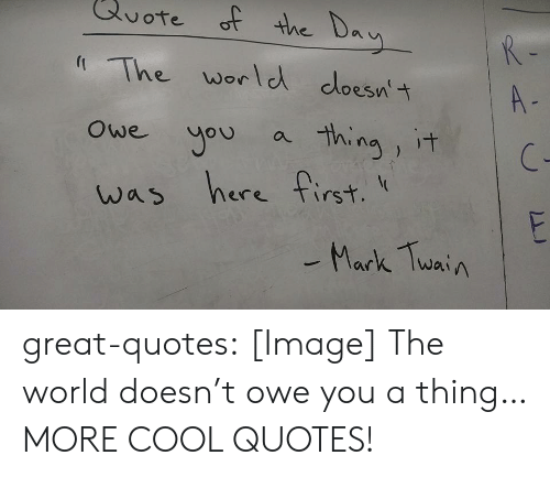 Ored: ore  of the D  The worle cloesnt  owe uou a ina it  was here first  A-  2  ere TIrs  Mark Twai A great-quotes:  [Image] The world doesn't owe you a thing…MORE COOL QUOTES!