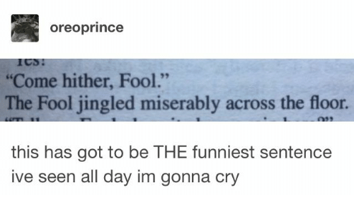 """Got, Cry, and Day: oreoprince  """"Come hither, Fool.""""  The Fool jingled miserably across the floor.  this has got to be THE funniest sentence  ive seen all day im gonna cry"""