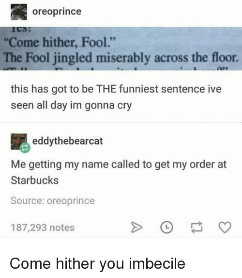 "Starbucks, Got, and Source: oreoprince  Come hither, Fool.""  The Fool jingled miserably across the floor  this has got to be THE funniest sentence ive  seen all day im gonna cry  eddythebearcat  Me getting my name called to get my order at  Starbucks  Source: oreoprince  187,293 notes Come hither you imbecile"
