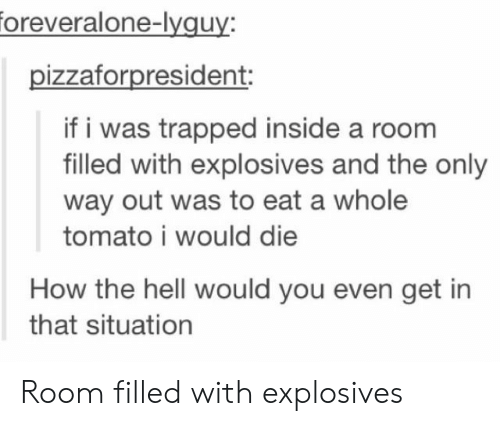 Hell, How, and Tomato: oreveralone-lyguy:  pizzaforpresident:  if i was trapped inside a room  filled with explosives and the only  way out was to eat a whole  tomato i would die  How the hell would you even get in  that situation Room filled with explosives