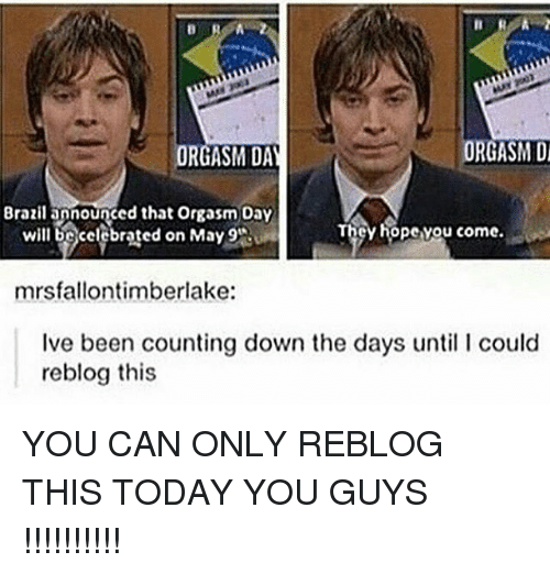 orgasming: ORGASM Di  ORGASM DAY  Brazilapnounged that orgasm Day  cy hopevou come.  will be celebrated on May 9'Ru  mrsfallontimberlake:  Ive been counting down the days until l could  reblog this YOU CAN ONLY REBLOG THIS TODAY YOU GUYS !!!!!!!!!!