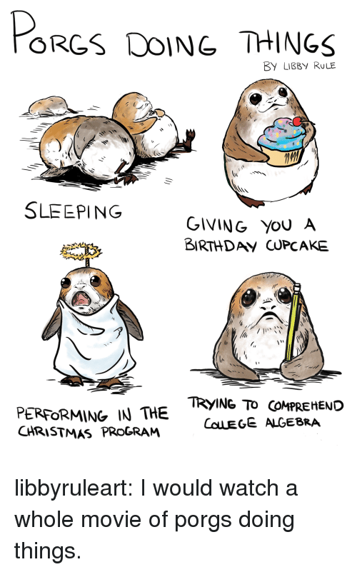 Christmas, Tumblr, and Blog: ORGS DOING THINGS  BY LIBBY RULE  SLEEPING  GIVING YoU A  BIRTHDAV CUPCAKE  PERFORMING IN THE  CHRISTMAS PROGRAM  TRYING TO COMPREHEND  COLEGE ALGEBRA libbyruleart: I would watch a whole movie of porgs doing things.