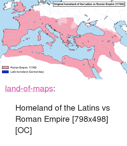 "Empire, Tumblr, and Blog: Original homeland of the Latins vs Roman Empire (117AD)  Roman Empire, 117AD  Latin homeland (Central Italy) <p><a href=""https://land-of-maps.tumblr.com/post/167065560971/homeland-of-the-latins-vs-roman-empire-798x498"" class=""tumblr_blog"">land-of-maps</a>:</p>  <blockquote><p>Homeland of the Latins vs Roman Empire [798x498] [OC]</p></blockquote>"